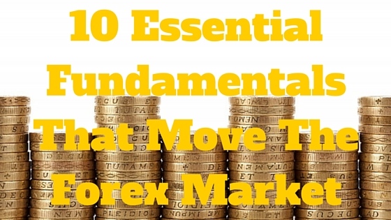10 Essential Fundamentals That Move The Forex Market